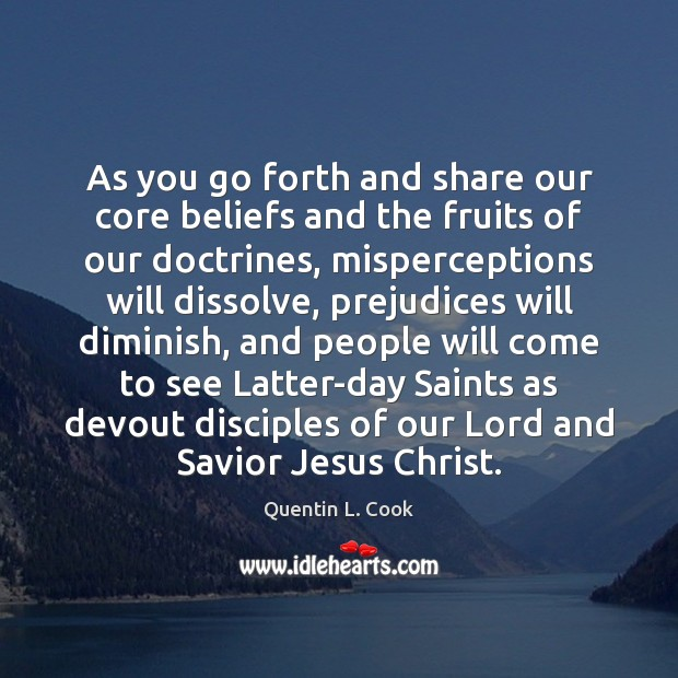As you go forth and share our core beliefs and the fruits Quentin L. Cook Picture Quote