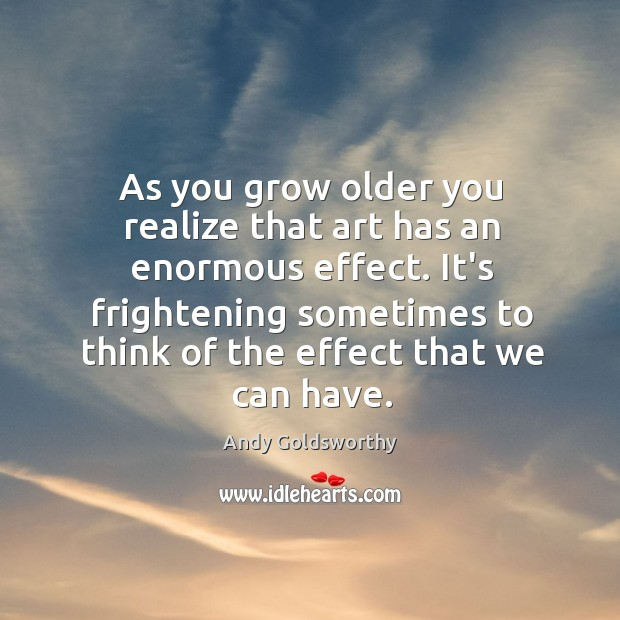 As you grow older you realize that art has an enormous effect. Image