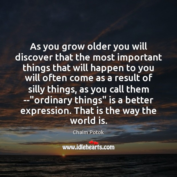 As you grow older you will discover that the most important things Chaim Potok Picture Quote