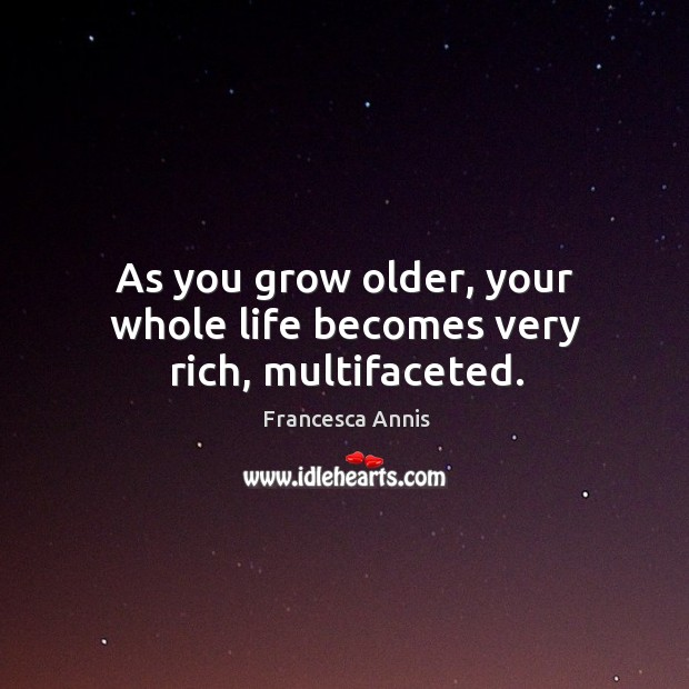 As you grow older, your whole life becomes very rich, multifaceted. Image