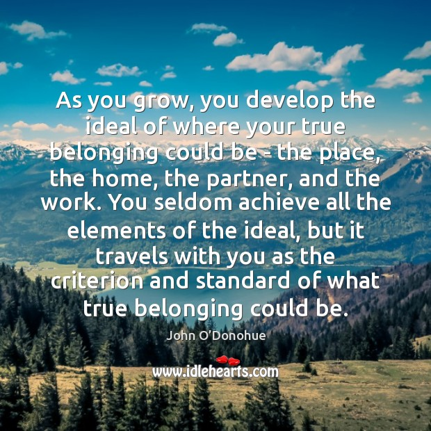 As you grow, you develop the ideal of where your true belonging John O'Donohue Picture Quote
