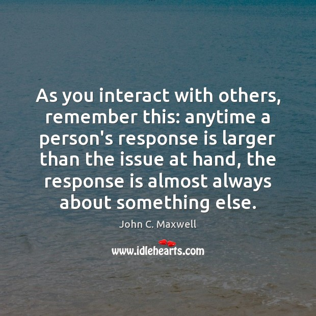 Image, As you interact with others, remember this: anytime a person's response is