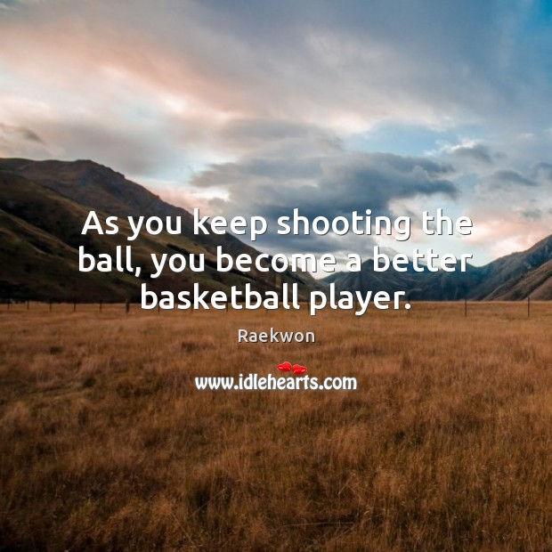 As you keep shooting the ball, you become a better basketball player. Raekwon Picture Quote