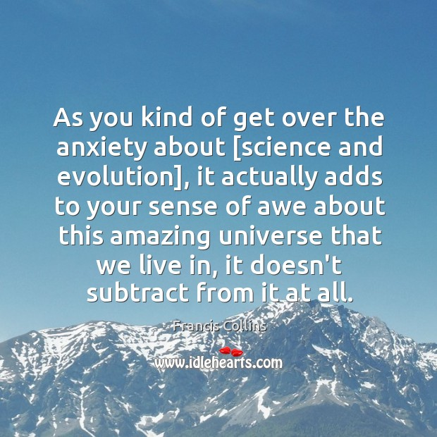 As you kind of get over the anxiety about [science and evolution], Francis Collins Picture Quote