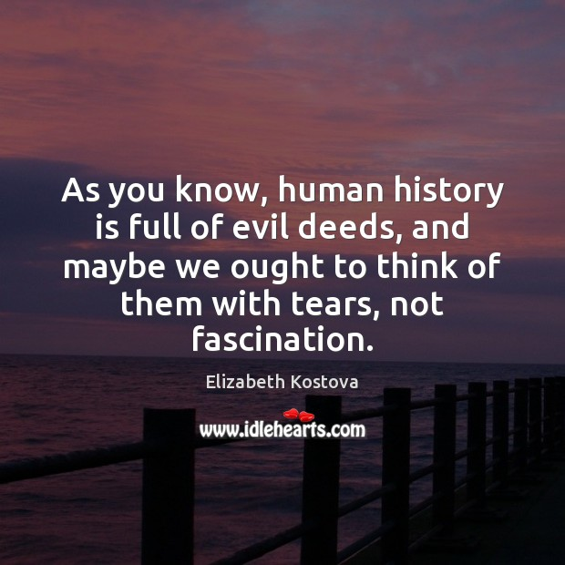 As you know, human history is full of evil deeds, and maybe Elizabeth Kostova Picture Quote