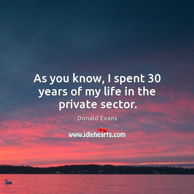 As you know, I spent 30 years of my life in the private sector. Donald Evans Picture Quote