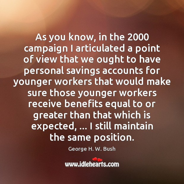As you know, in the 2000 campaign I articulated a point of view George H. W. Bush Picture Quote