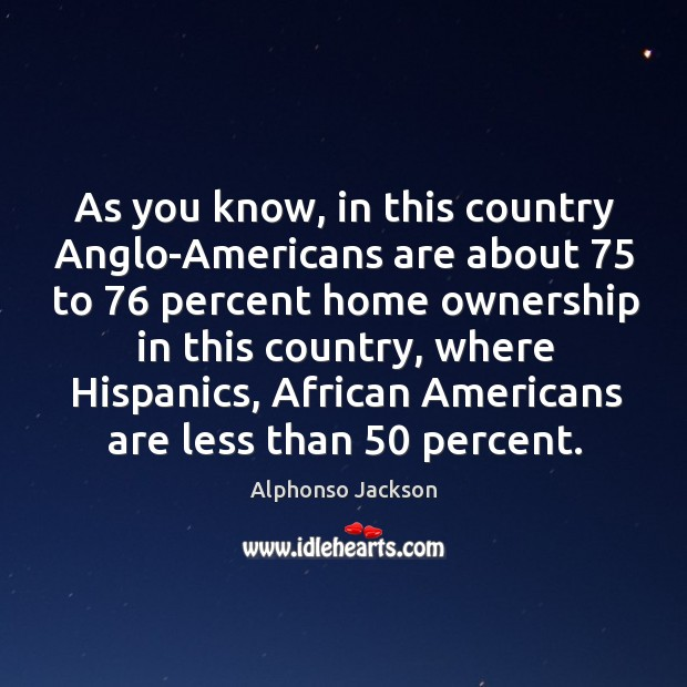Image, As you know, in this country anglo-americans are about 75 to 76 percent home ownership in this country