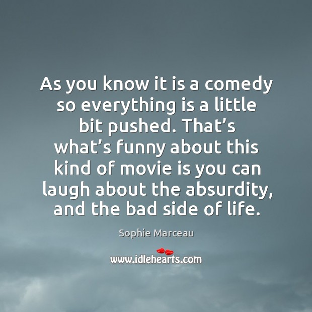 As you know it is a comedy so everything is a little bit pushed. Sophie Marceau Picture Quote