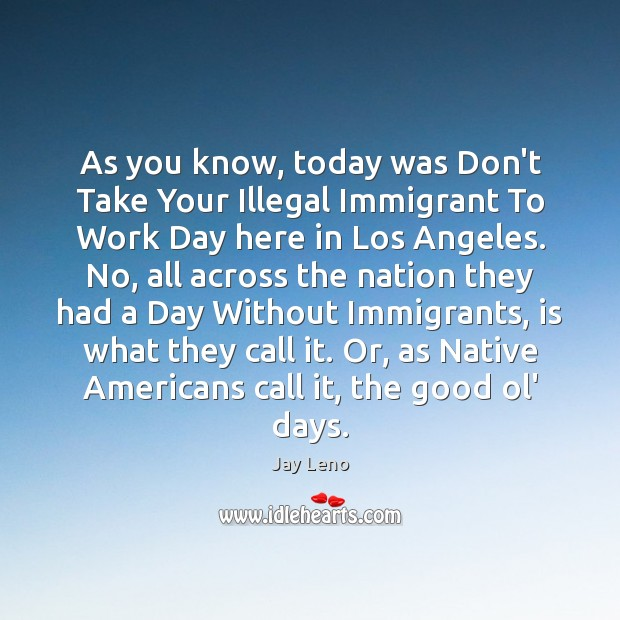 As you know, today was Don't Take Your Illegal Immigrant To Work Image