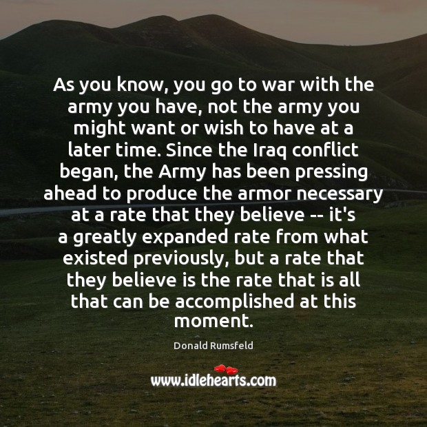 As you know, you go to war with the army you have, Donald Rumsfeld Picture Quote