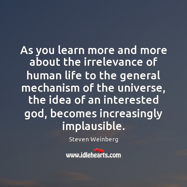 As you learn more and more about the irrelevance of human life Steven Weinberg Picture Quote