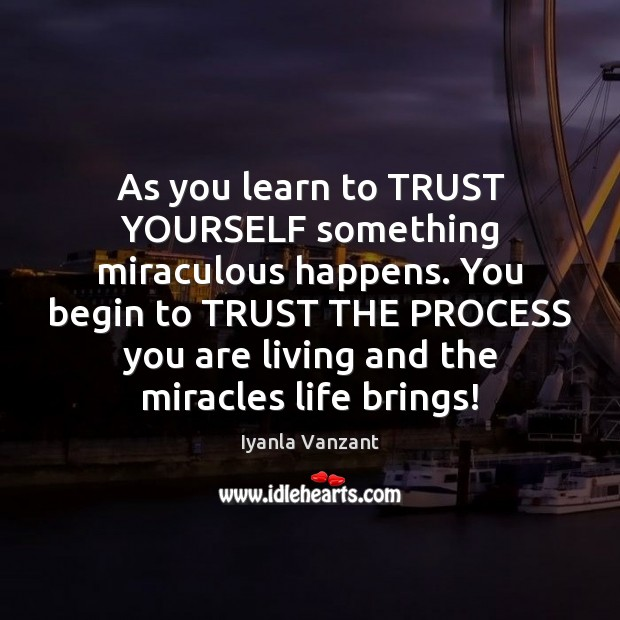 As you learn to TRUST YOURSELF something miraculous happens. You begin to Image