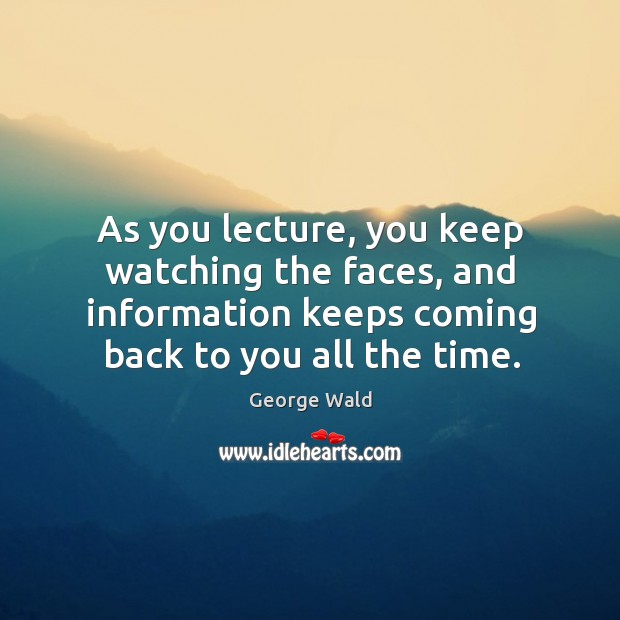 As you lecture, you keep watching the faces, and information keeps coming back to you all the time. Image