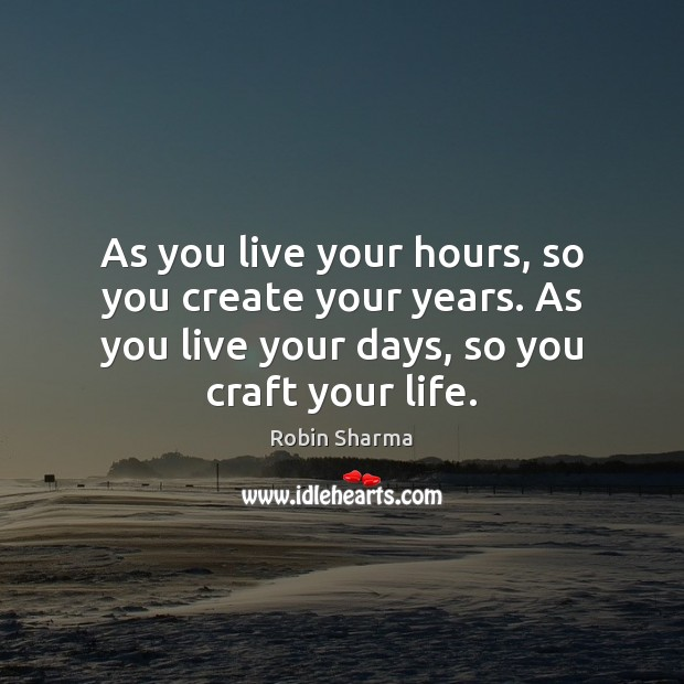 Image, As you live your hours, so you create your years. As you