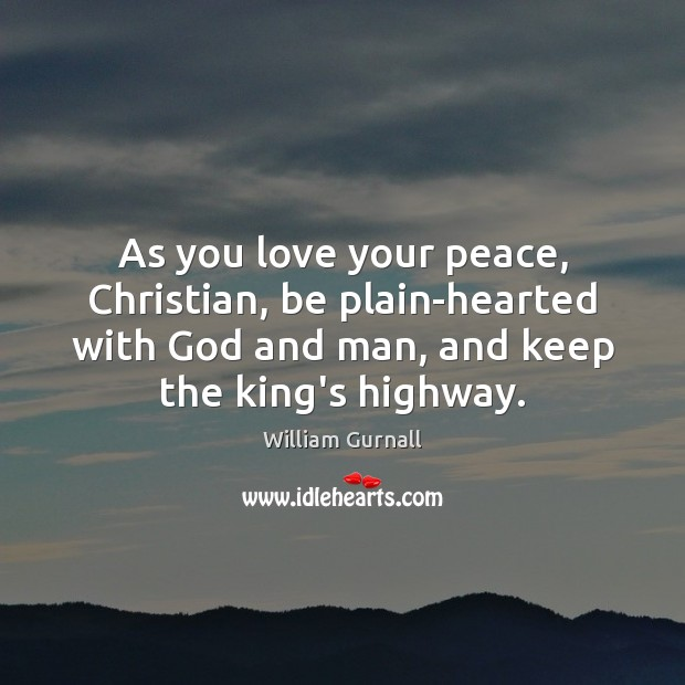 As you love your peace, Christian, be plain-hearted with God and man, William Gurnall Picture Quote
