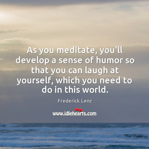 As you meditate, you'll develop a sense of humor so that you Image