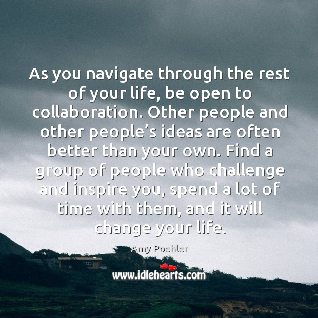 As you navigate through the rest of your life, be open to collaboration. Other people and Image