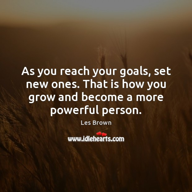 As you reach your goals, set new ones. That is how you Les Brown Picture Quote