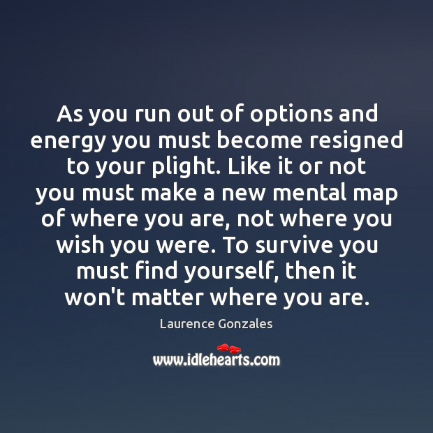 As you run out of options and energy you must become resigned Image