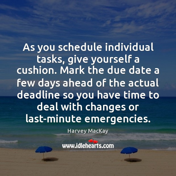 As you schedule individual tasks, give yourself a cushion. Mark the due Harvey MacKay Picture Quote