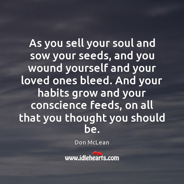 As you sell your soul and sow your seeds, and you wound Don McLean Picture Quote