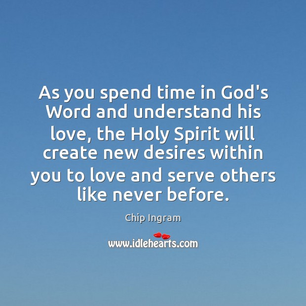 As you spend time in God's Word and understand his love, the Chip Ingram Picture Quote