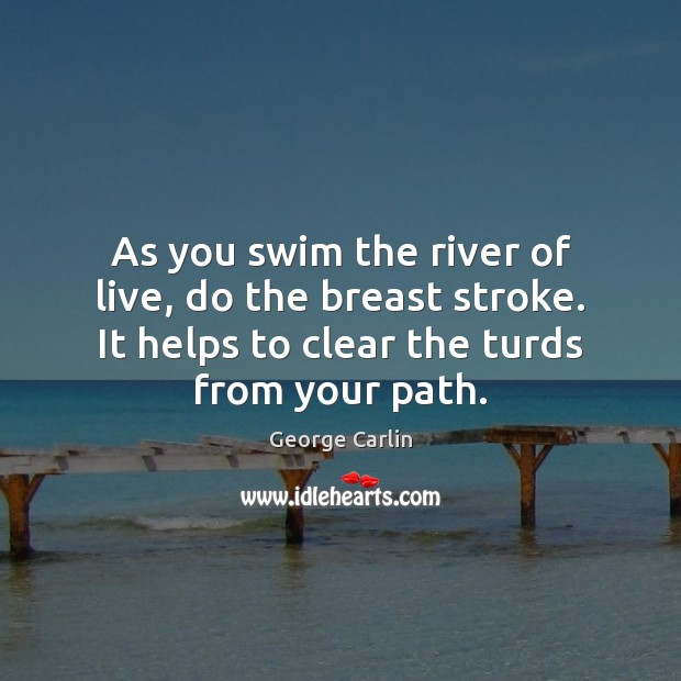 As you swim the river of live, do the breast stroke. It Image