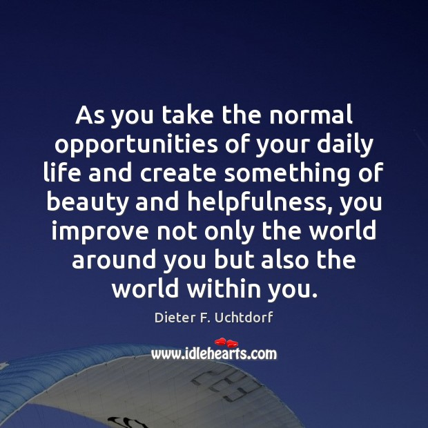 As you take the normal opportunities of your daily life and create Dieter F. Uchtdorf Picture Quote