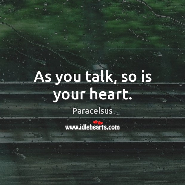 As you talk, so is your heart. Paracelsus Picture Quote