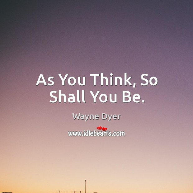 Image, As You Think, So Shall You Be.