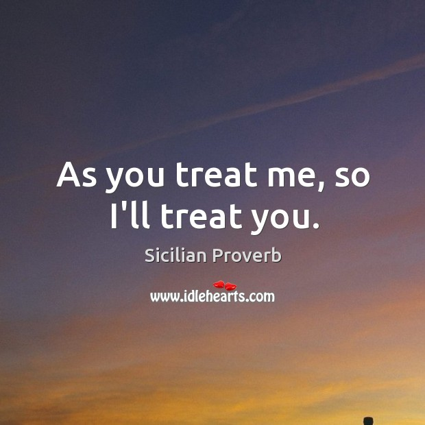 Image, As you treat me, so I'll treat you.