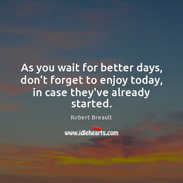As you wait for better days, don't forget to enjoy today, in case they've already started. Image
