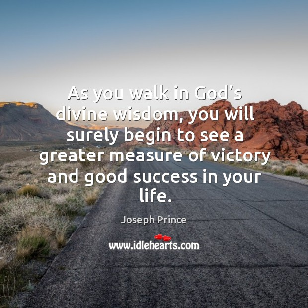 As you walk in God's divine wisdom, you will surely begin to see a greater measure of victory and good success in your life. Joseph Prince Picture Quote