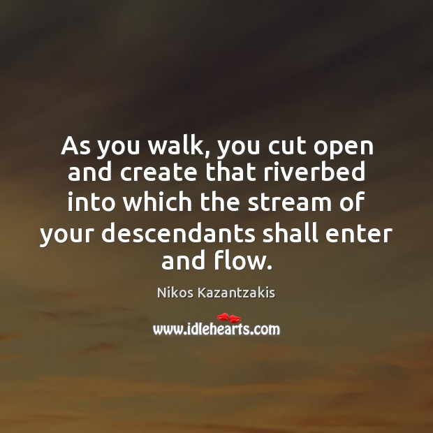 Image, As you walk, you cut open and create that riverbed into which