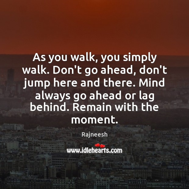 As you walk, you simply walk. Don't go ahead, don't jump here Image