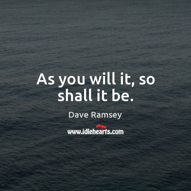 As you will it, so shall it be. Dave Ramsey Picture Quote