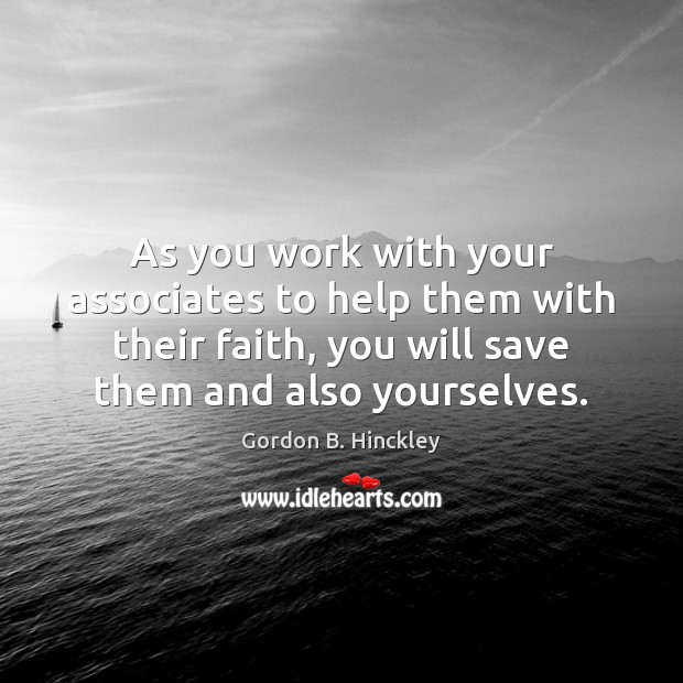 As you work with your associates to help them with their faith, Gordon B. Hinckley Picture Quote