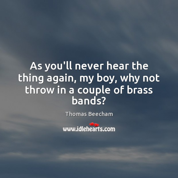 As you'll never hear the thing again, my boy, why not throw in a couple of brass bands? Thomas Beecham Picture Quote