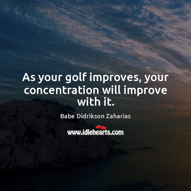 Image, As your golf improves, your concentration will improve with it.