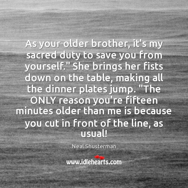 As your older brother, it's my sacred duty to save you from Neal Shusterman Picture Quote