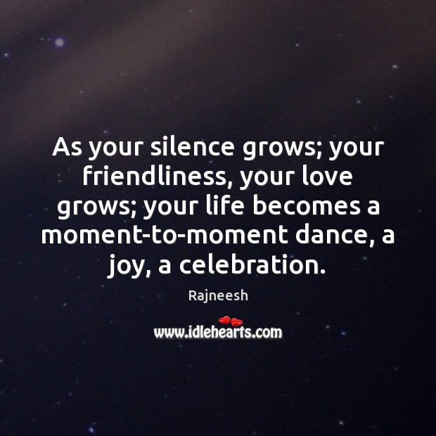 As your silence grows; your friendliness, your love grows; your life becomes Image