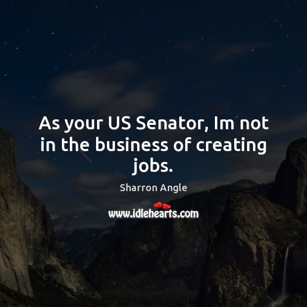 As your US Senator, Im not in the business of creating jobs. Sharron Angle Picture Quote