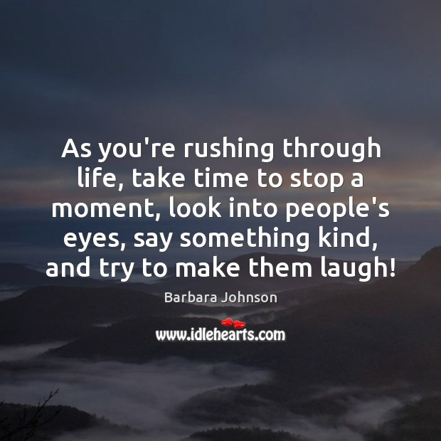 As you're rushing through life, take time to stop a moment, look Barbara Johnson Picture Quote