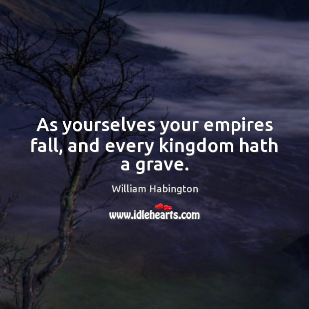 As yourselves your empires fall, and every kingdom hath a grave. William Habington Picture Quote