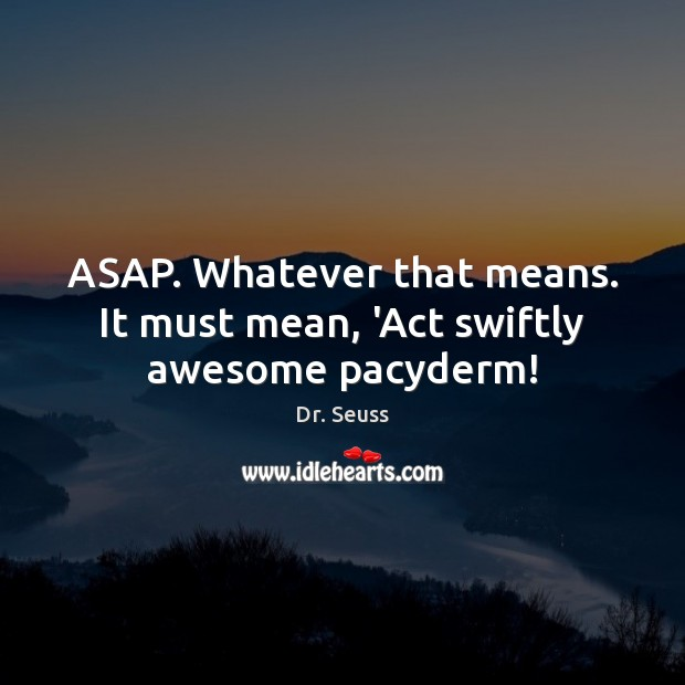 ASAP. Whatever that means. It must mean, 'Act swiftly awesome pacyderm! Dr. Seuss Picture Quote