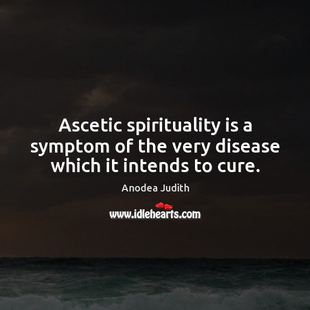 Image, Ascetic spirituality is a symptom of the very disease which it intends to cure.