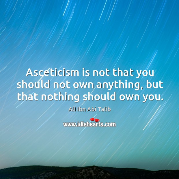 Asceticism is not that you should not own anything, but that nothing should own you. Ali Ibn Abi Talib Picture Quote