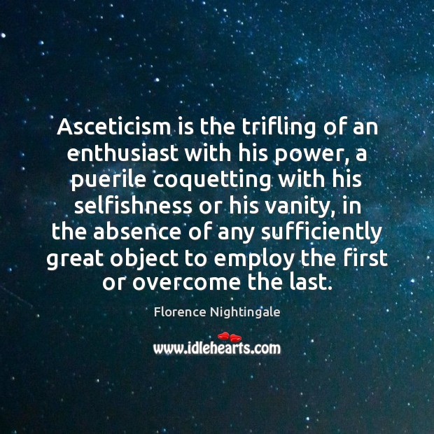 Asceticism is the trifling of an enthusiast with his power, a puerile Florence Nightingale Picture Quote