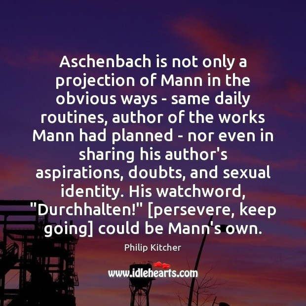 Philip Kitcher Picture Quote image saying: Aschenbach is not only a projection of Mann in the obvious ways